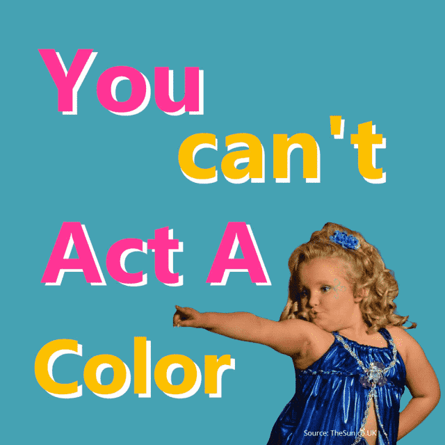 You can't be act a color.