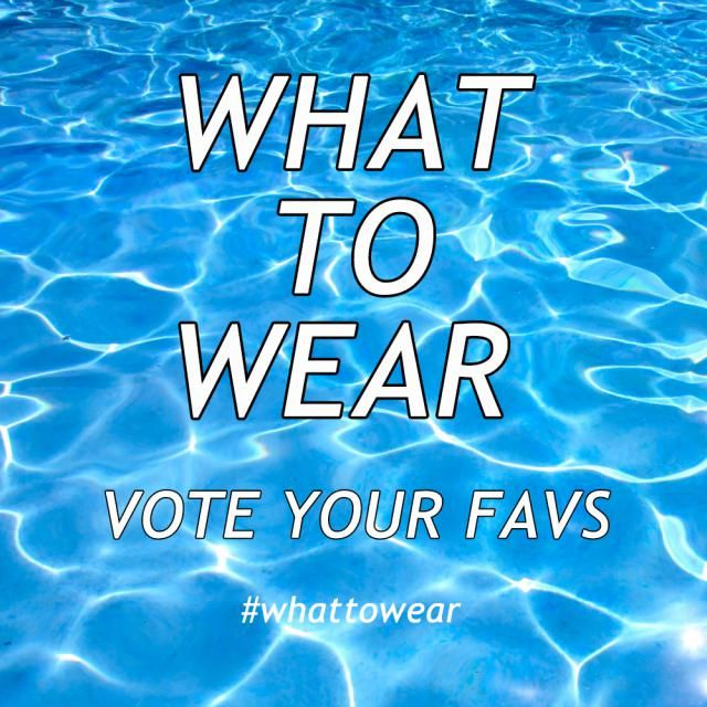 WHAT TO WEAR  SWIMWEAR Which one do you like best? Vote your favs!