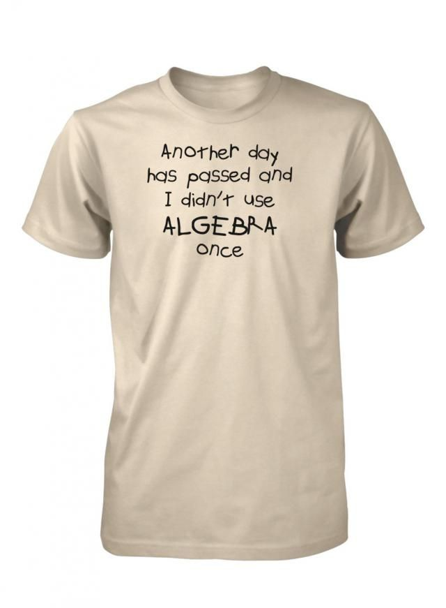 ca364b724 Another Day Has Passed and I Didn&;t Use Algebra Once Funny Math T
